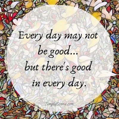 Every day may not be good but there's good in every day
